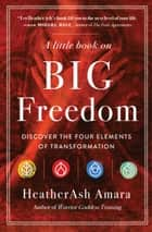 A Little Book on Big Freedom - Discover the Four Elements of Transformation eBook by HeatherAsh Amara