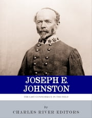 The Last Confederate in the Field: The Life and Career of General Joseph E. Johnston ebook by Charles River Editors