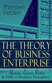 THE THEORY OF BUSINESS ENTERPRISE (Nature, Causes, Utility & Drift of Business Enterprise) - A Political Economy Book ebook by Thorstein Veblen