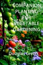 Companion Planting for Vegetable Gardening ebook by Douglas Green