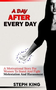 A Day After Every Day: A Molestation Story for Women To Stand And Fight Molestation And Harassment