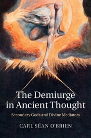 The Demiurge in Ancient Thought - Secondary Gods and Divine Mediators ebook by Carl Séan O'Brien