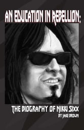 An Education in Rebellion: The Biography of Nikki Sixx ebook by Jake Brown