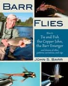 Barr Flies - How to Tie and Fish the Copper John, the Barr Emerger, and Dozens of Other Patterns, Variations, and Rigs ebook by John S. Barr, Charlie Craven