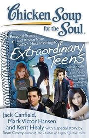 Chicken Soup for the Soul: Extraordinary Teens - Personal Stories and Advice from Today's Most Inspiring Youth ebook by Jack Canfield,Mark Victor Hansen,Kent Healy