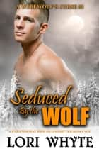 Seduced By the Wolf - A Werewolf's Curse, #3 ebook by Lori Whyte