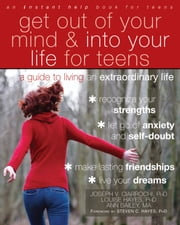 Get Out of Your Mind and Into Your Life for Teens - A Guide to Living an Extraordinary Life ebook by Joseph Ciarrochi, PhD, Louise Hayes,...
