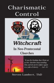 CHARISMATIC CONTROL - Witchcraft in Neo-Pentecostal Churches ebook by Steven Lambert
