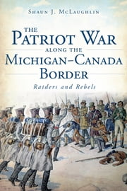 The Patriot War Along the Michigan-Canada Border - Raiders and Rebels ebook by Shaun J. McLaughlin