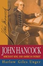 John Hancock - Merchant King and American Patriot ebook by Harlow Giles Unger