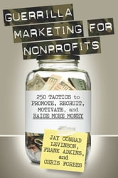 Guerrilla Marketing for Nonprofits - 250 Tactics to Promote, Motivate, and Raise More Money ebook by Jay Levinson,Chris  Forbes,Frank Adkins