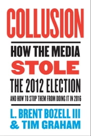 Collusion - How the Media Stole the 2012 Election---and How to Stop Them from Doing It in 2016 ebook by Tim Graham,L. Brent Bozell, III
