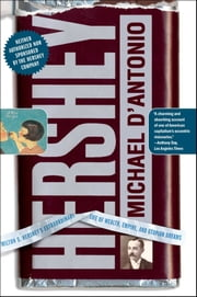 Hershey - Milton S. Hershey's Extraordinary Life of Wealth, Empire, and Utopian Dreams ebook by Michael D'Antonio