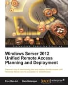 Windows Server 2012 Unified Remote Access Planning and Deployment ebook by Erez Ben-Ari, Bala Natarajan