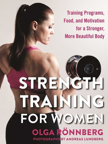 Strength Training for Women - Training Programs, Food, and Motivation for a Stronger, More Beautiful Body ebook by Olga Rönnberg,Andreas Lundberg