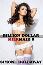 Billion Dollar Milkmaid 8: Milked By The Billionaire ebook by