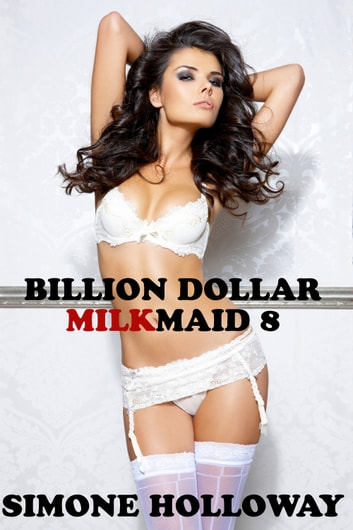 Billion Dollar Milkmaid 8: Milked By The Billionaire ebook by Simone Holloway