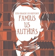 5th Grade US History: Famous US Authors - Fifth Grade Books American Writers ebook by Baby Professor