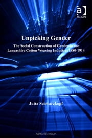 Unpicking Gender - The Social Construction of Gender in the Lancashire Cotton Weaving Industry, 1880-1914 ebook by Dr Jutta Schwarzkopf,Dr Malcolm Chase