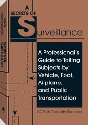 Secrets Of Surveillance: A Professional's Guide To Tailing Subjects By Vehicle, Foot, Airplane, And Public Transportation ebook by Services, ACM IV Security