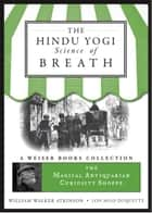 The Hindu Yogi Science of Breath - The Magical Antiquarian Curiosity Shoppe, A Weiser Books Collection eBook by Atkinson, William Walker, DuQuette,...