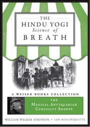 The Hindu Yogi Science of Breath - The Magical Antiquarian Curiosity Shoppe, A Weiser Books Collection ebook by Atkinson, William Walker,DuQuette, Lon Milo