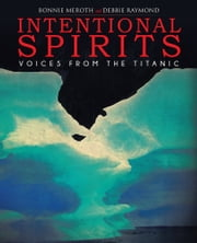 Intentional Spirits - Voices from the Titanic ebook by Bonnie Meroth; Debbie Raymond