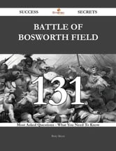 Battle of Bosworth Field 131 Success Secrets - 131 Most Asked Questions On Battle of Bosworth Field - What You Need To Know ebook by Betty Meyer