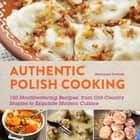 Authentic Polish Cooking - 120 Mouthwatering Recipes, from Old-Country Staples to Exquisite Modern Cuisine ebook by Marianna Dworak