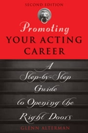 Promoting Your Acting Career - A Step-by-Step Guide to Opening the Right Doors ebook by Glenn Alterman