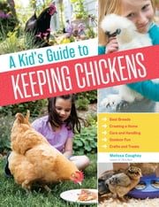 A Kid's Guide to Keeping Chickens - Best Breeds, Creating a Home, Care and Handling, Outdoor Fun, Crafts and Treats ebook by Melissa Caughey
