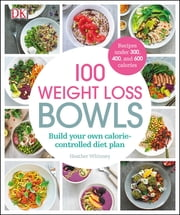 100 Weight Loss Bowls - Build your own calorie-controlled diet plan ebook by Heather Whinney