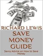 Save Money Guide: Savvy Advice On How to Save Money ebook by Richard Lewis