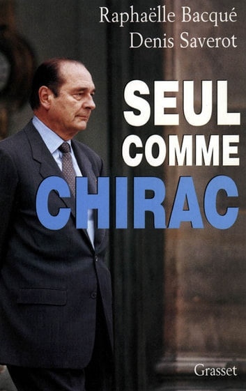 Seul comme Chirac eBook by Raphaëlle Bacqué,Denis Saverot