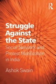 Struggle Against the State - Social Network and Protest Mobilization in India ebook by Ashok Swain