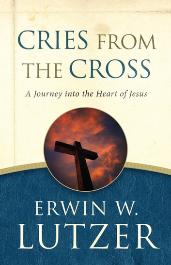 Cries from the Cross - A Journey into the Heart of Jesus ebook by Erwin W. Lutzer