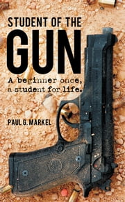 Student of the Gun - A beginner once, a student for life. ebook by Paul G. Markel