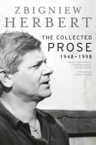 The Collected Prose ebook by Zbigniew Herbert