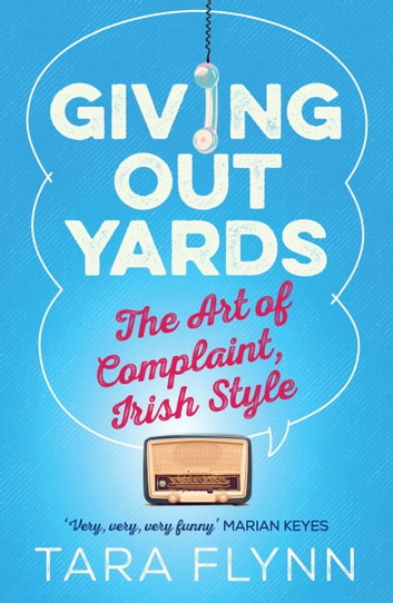 Giving Out Yards - The Art of Complaint, Irish Style ebook by Tara Flynn
