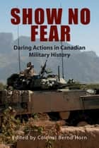 Show No Fear - Daring Actions in Canadian Military History ebook by Colonel Bernd Horn