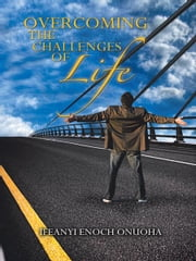 OVERCOMING THE CHALLENGES OF LIFE ebook by IFEANYI ENOCH ONUOHA