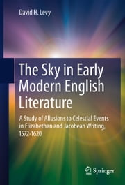 The Sky in Early Modern English Literature - A Study of Allusions to Celestial Events in Elizabethan and Jacobean Writing, 1572-1620 ebook by David H. Levy