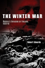 The Winter War: Russia's Invasion of Finland, 1939-1940 ebook by Robert Edwards