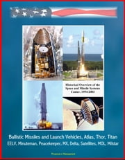 Historical Overview of the Space and Missile Systems Center 1954-2003: Ballistic Missiles and Launch Vehicles, Atlas, Thor, Titan, EELV, Minuteman, Peacekeeper, MX, Delta, Satellites, MOL, Milstar ebook by Progressive Management