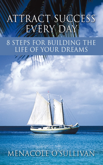 Attract Success Every Day - 8 Steps for Building the Life of Your Dreams ebook by Menacole O'Sullivan