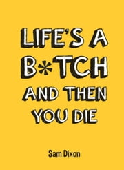 Life's a B*tch and Then You Die ebook by Dixon, Sam