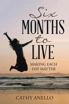 Six Months to Live - Making Each Day Matter ebook by Cathy Anello