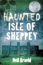 Haunted Isle of Sheppey ebook by Neil Arnold