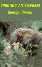 Shooting an Elephant - Essay ebook by George Orwell
