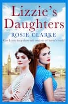 Lizzie's Daughters - Intrigue, danger and excitement in 1950's London ebook by Rosie Clarke